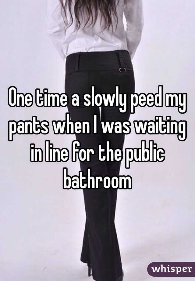 One time a slowly peed my pants when I was waiting in line ...