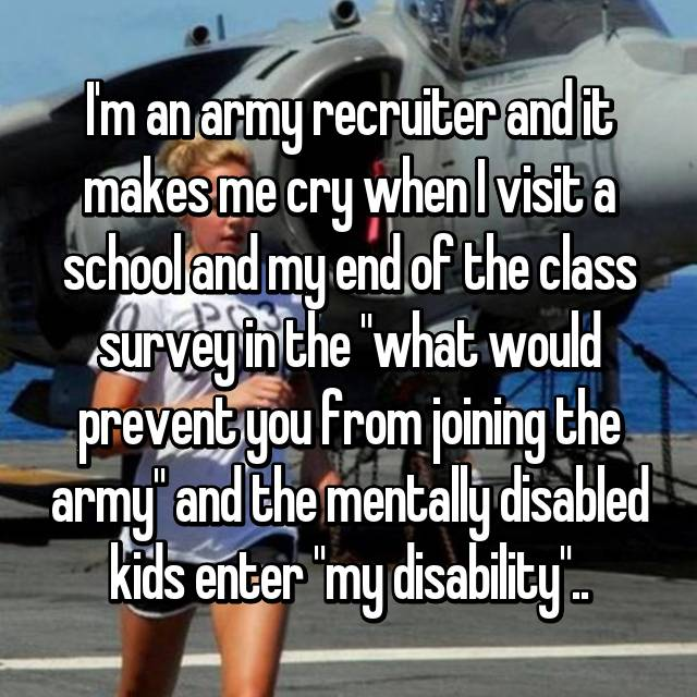 "I'm an army recruiter and it makes me cry when I visit a school and my end of the class survey in the ""what would prevent you from joining the army"" and the mentally disabled kids enter ""my disability"".."