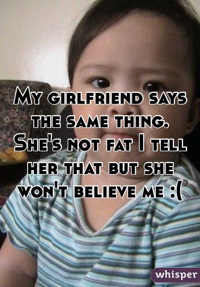 My girlfriend says the same thing. She's not fat I tell her that but she won't believe me :(