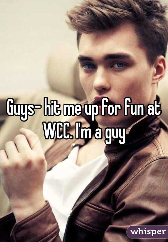 Guys- hit me up for fun at WCC. I'm a guy