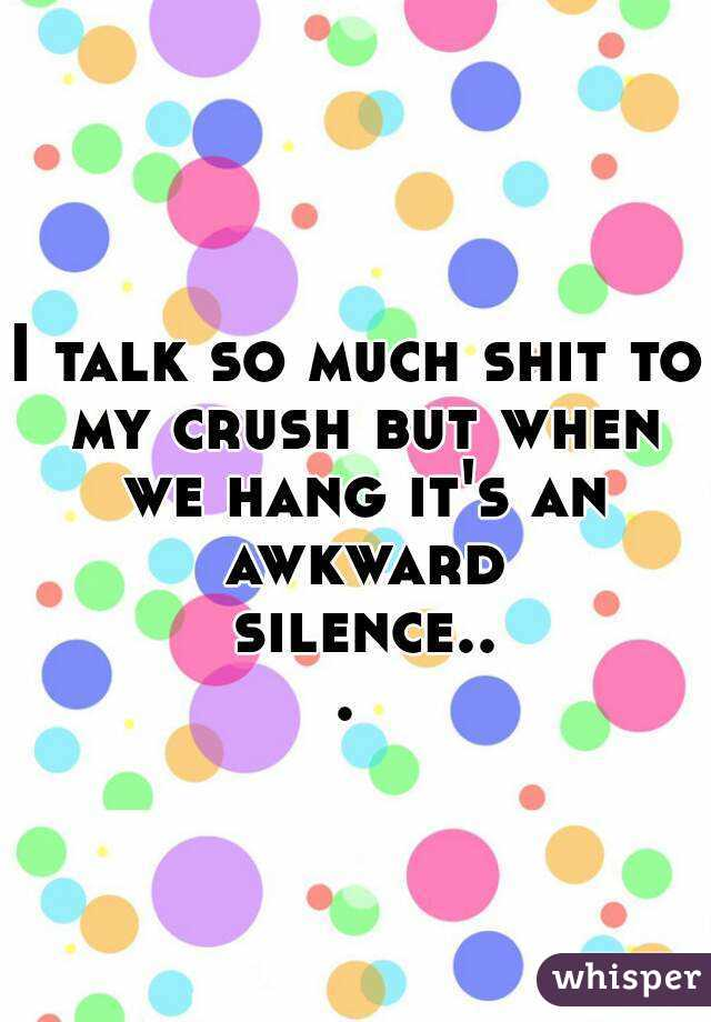 I talk so much shit to my crush but when we hang it's an awkward silence...
