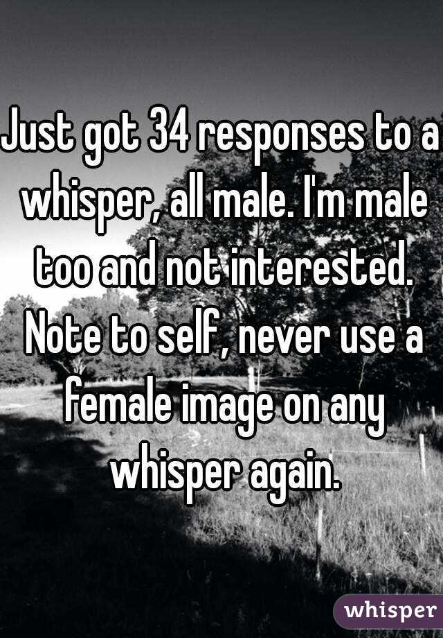Just got 34 responses to a whisper, all male. I'm male too and not interested. Note to self, never use a female image on any whisper again.