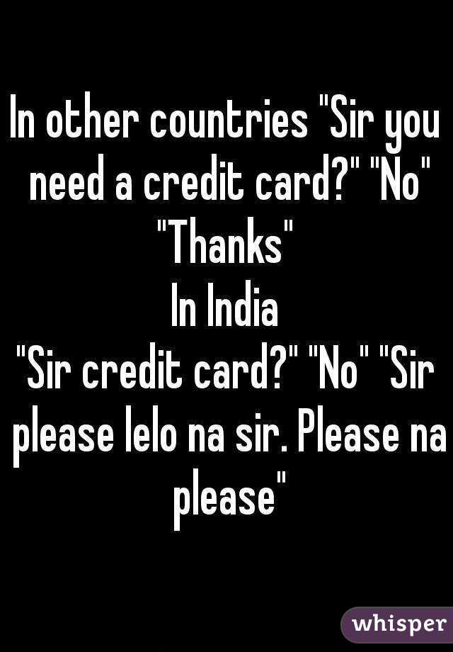 """In other countries """"Sir you need a credit card?"""" """"No"""" """"Thanks""""  In India """"Sir credit card?"""" """"No"""" """"Sir please lelo na sir. Please na please"""""""