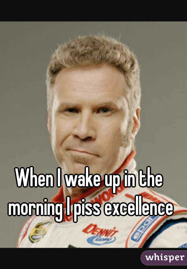 I wake up in the morning and piss excellence
