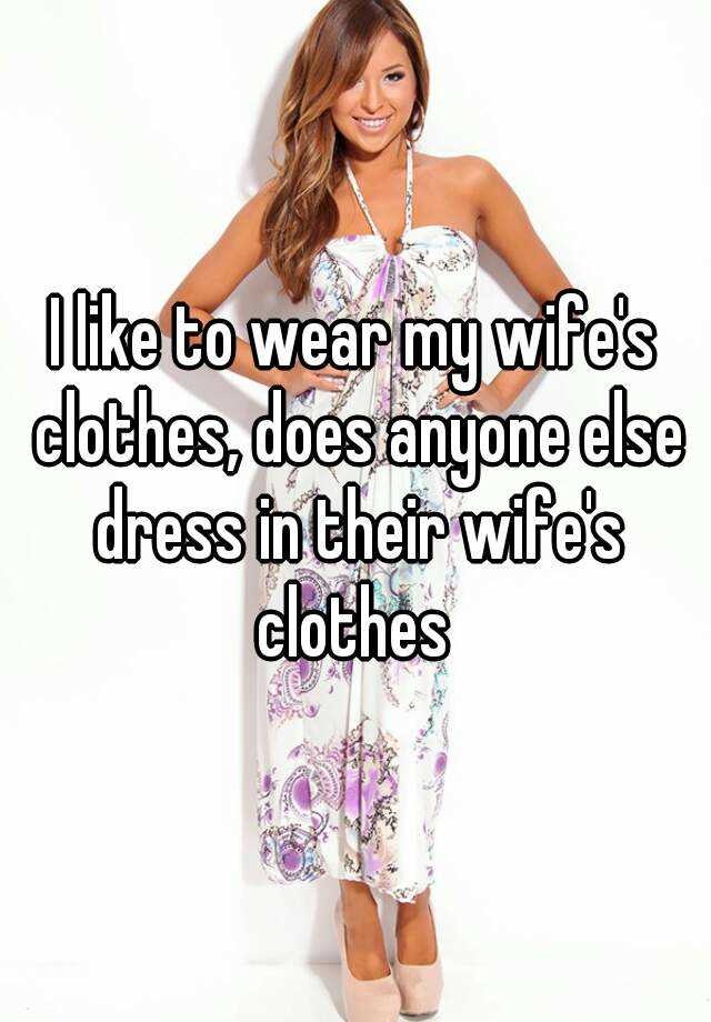 Like me to wife wants woman a dress my Why Does