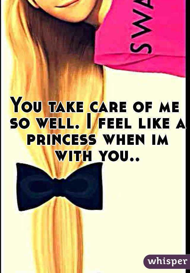 You Take Care Of Me So Well I Feel Like A Princess When Im With