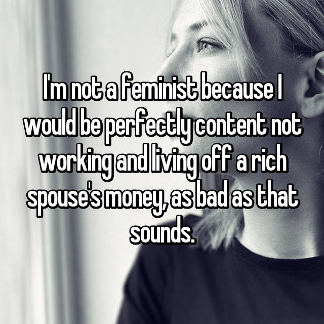 I'm not a feminist because I would be perfectly content not working and living off a rich spouse's money, as bad as that sounds.