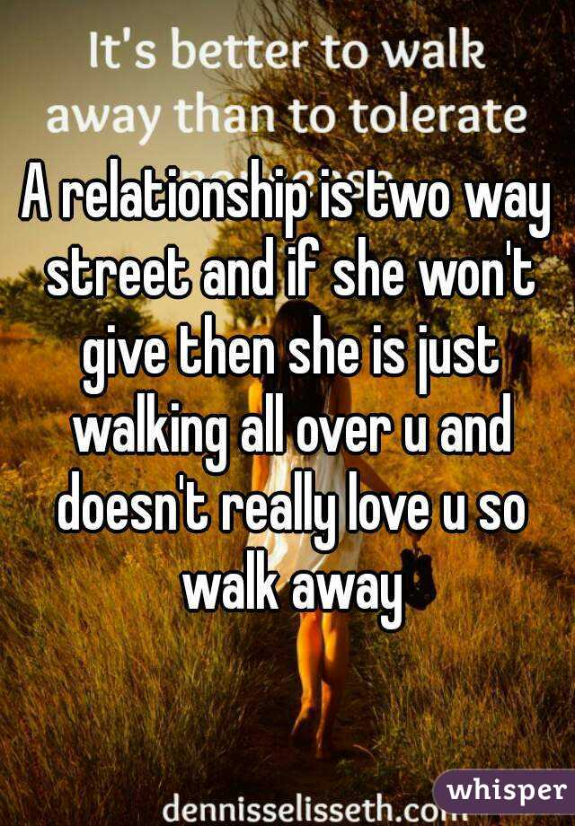 A relationship is two way street and if she won't give then she is just walking all over u and doesn't really love u so walk away