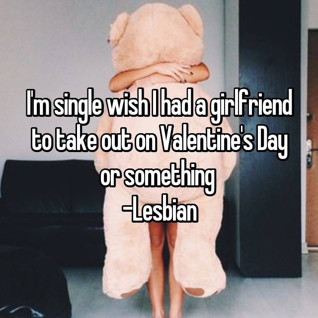 I'm single wish I had a girlfriend to take out on Valentine's Day or something  -Lesbian