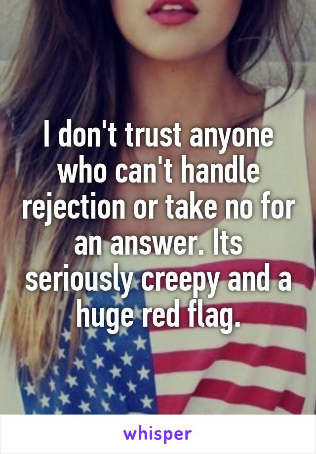 I don't trust anyone who can't handle rejection or take no for an answer. Its seriously creepy and a huge red flag.