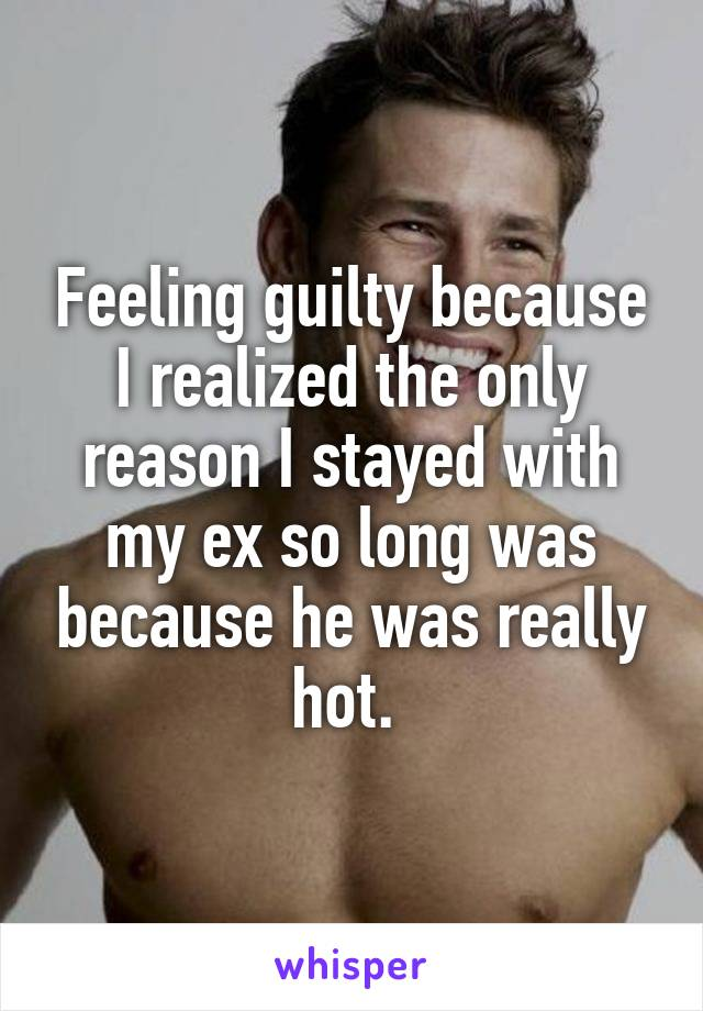 Feeling guilty because I realized the only reason I stayed with my ex so long was because he was really hot.