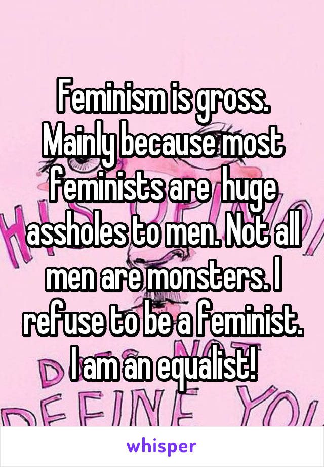 Feminism is gross. Mainly because most feminists are  huge assholes to men. Not all men are monsters. I refuse to be a feminist. I am an equalist!