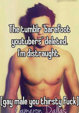 The Tumblr Barefoot Youtubers Deleted Im Distraught Gay Male You Thirsty Fuck