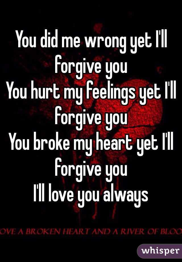 You Did Me Wrong Yet I Ll Forgive You You Hurt My Feelings Yet I Ll