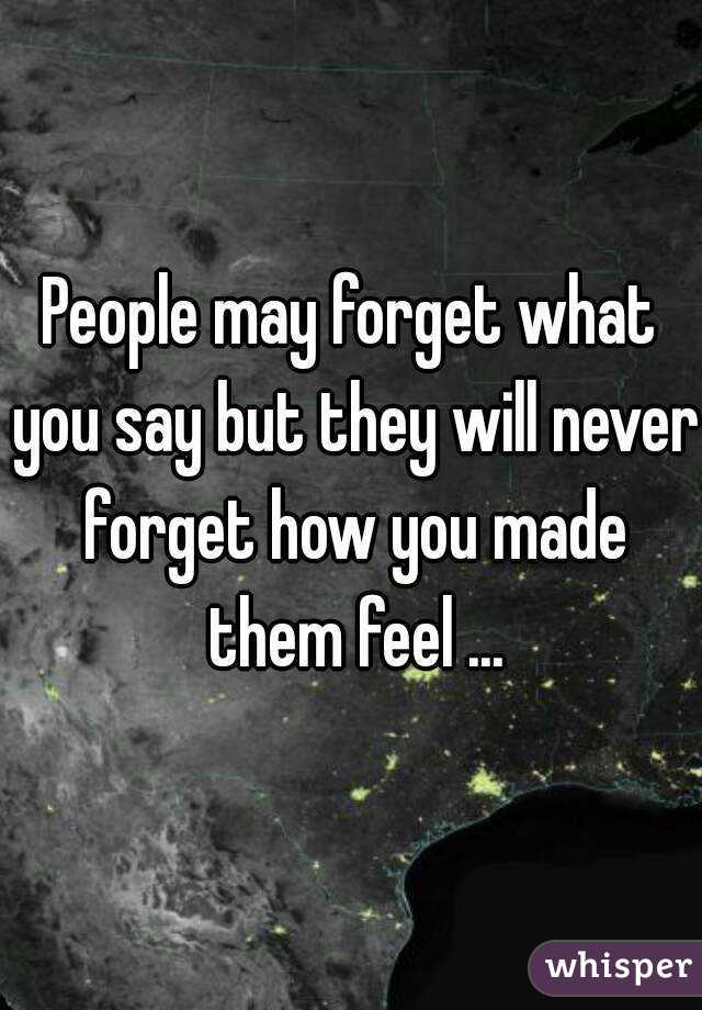 people may forget what you say