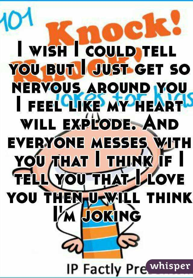 I wish I could tell you but I just get so nervous around you
