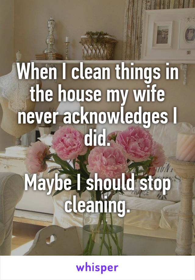 When I clean things in the house my wife never acknowledges I did.  Maybe I should stop cleaning.