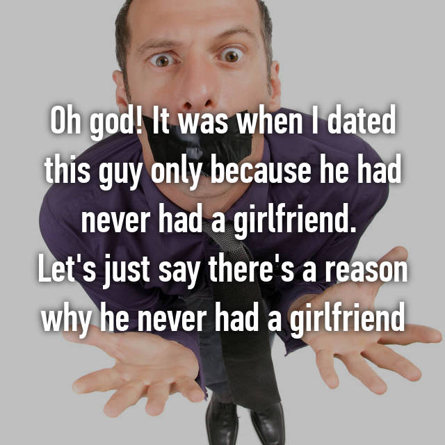 Oh god! It was when I dated this guy only because he had never had a girlfriend.  Let's just say there's a reason why he never had a girlfriend