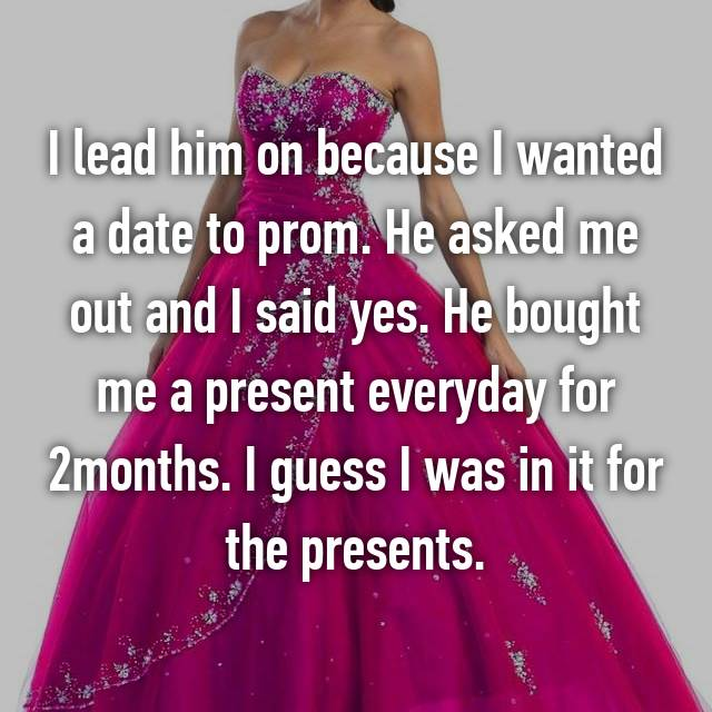 I lead him on because I wanted a date to prom. He asked me out and I said yes. He bought me a present everyday for 2months. I guess I was in it for the presents.
