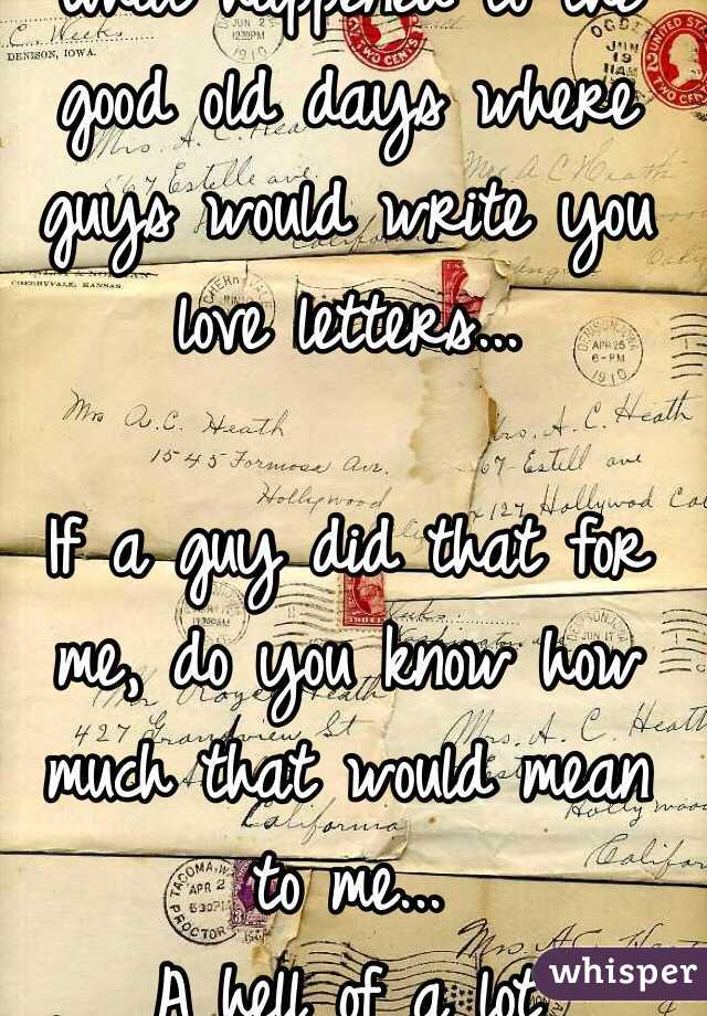 What happened to the good old days where guys would write you love what happened to the good old days where guys would write you love letters expocarfo