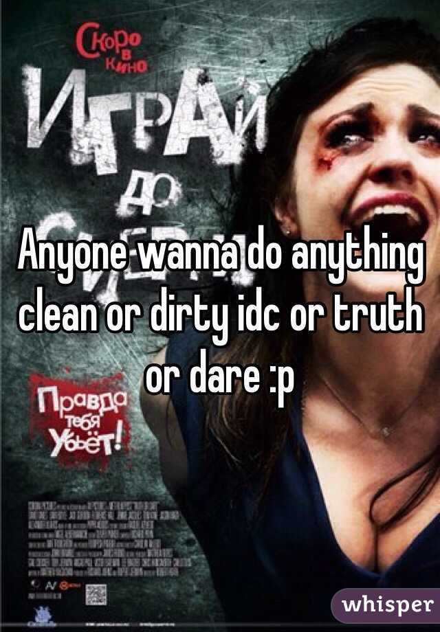Anyone wanna do anything clean or dirty idc or truth or dare :p
