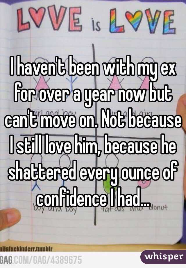 I haven't been with my ex for over a year now but can't move on. Not because I still love him, because he shattered every ounce of confidence I had...