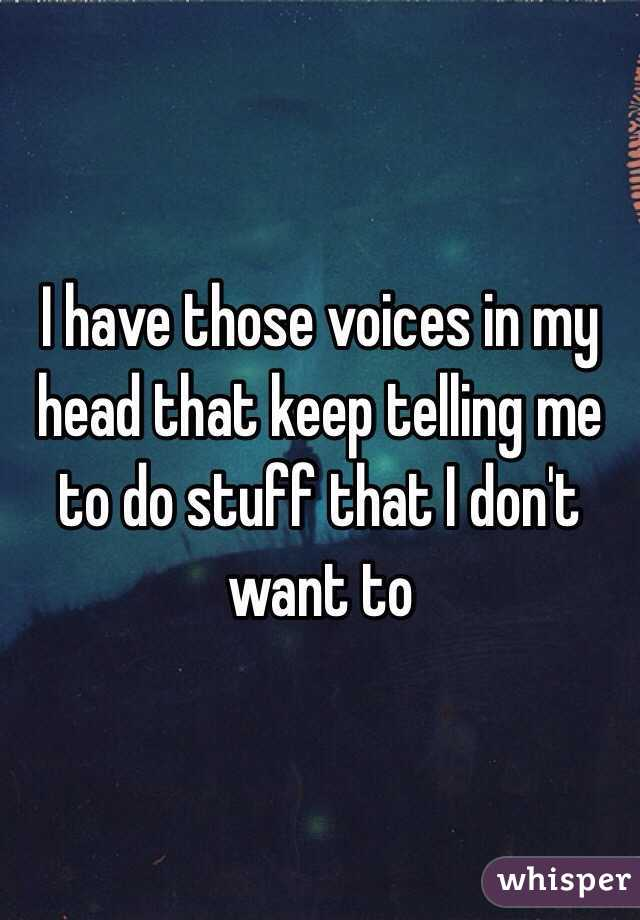 I have those voices in my head that keep telling me to do stuff that I don't want to