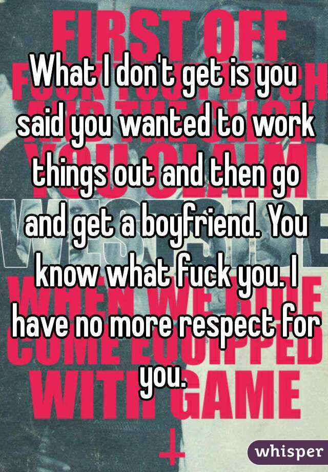 What I don't get is you said you wanted to work things out and then go and get a boyfriend. You know what fuck you. I have no more respect for you.