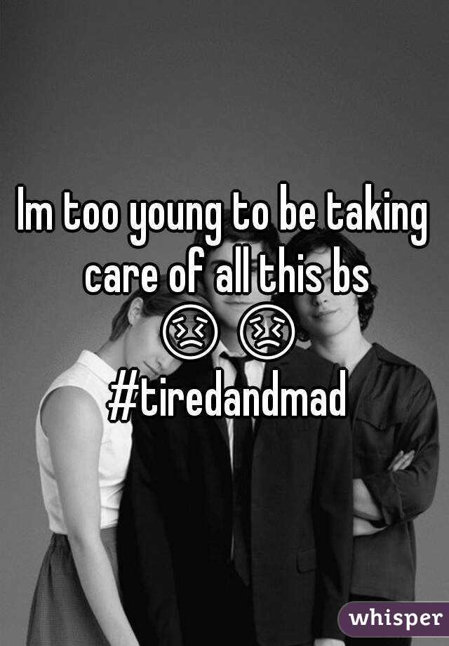 Im too young to be taking care of all this bs 😣😣 #tiredandmad