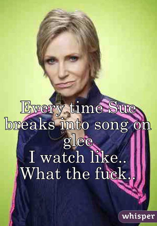 Every time Sue breaks into song on glee I watch like.. What the fuck..
