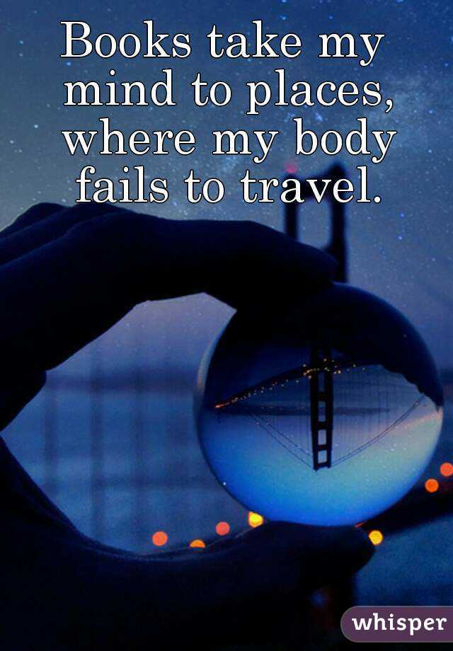 Books take my mind to places, where my body fails to travel.