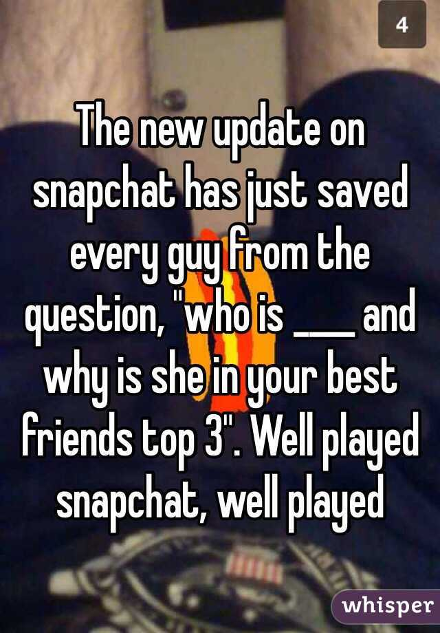 "The new update on snapchat has just saved every guy from the question, ""who is ____ and why is she in your best friends top 3"". Well played snapchat, well played"
