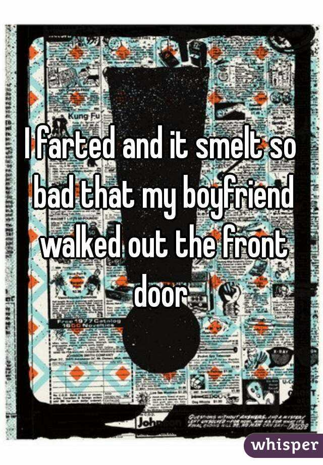 I farted and it smelt so bad that my boyfriend walked out the front door