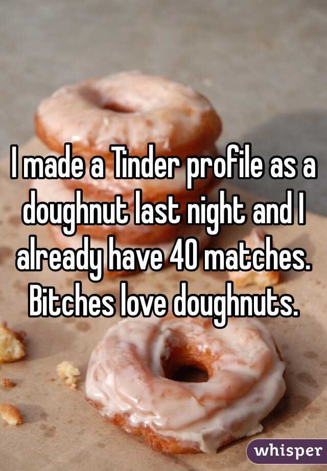I made a Tinder profile as a doughnut last night and I already have 40 matches. Bitches love doughnuts.