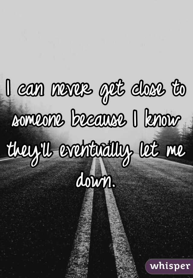 I can never get close to someone because I know they'll eventually let me down.