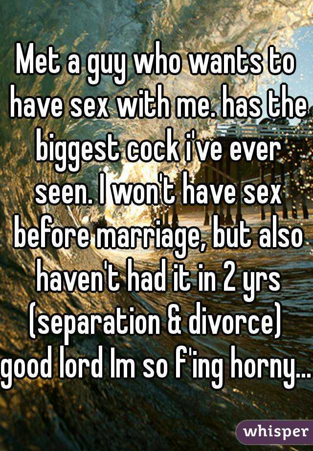 Met a guy who wants to have sex with me. has the biggest cock i've ever seen. I won't have sex before marriage, but also haven't had it in 2 yrs (separation & divorce)  good lord Im so f'ing horny...