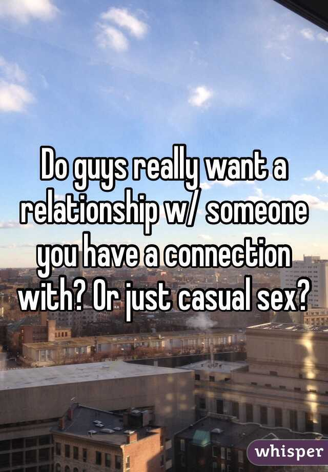 Do guys really want a relationship w/ someone you have a connection with? Or just casual sex?