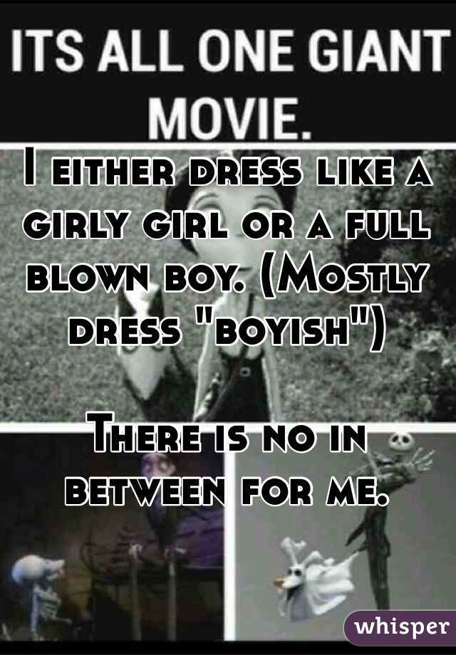 """I either dress like a girly girl or a full blown boy. (Mostly dress """"boyish"""")  There is no in between for me."""