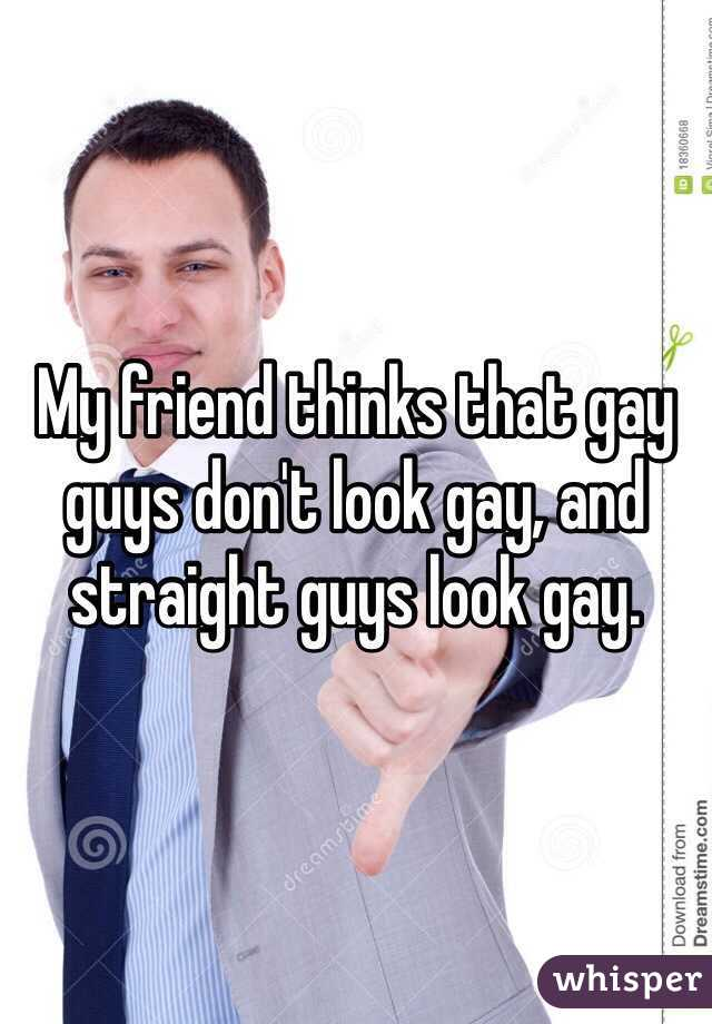 My friend thinks that gay guys don't look gay, and straight guys look gay.