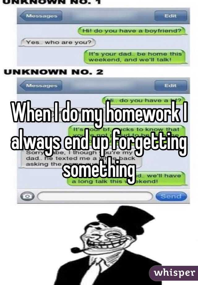 When I do my homework I always end up forgetting something