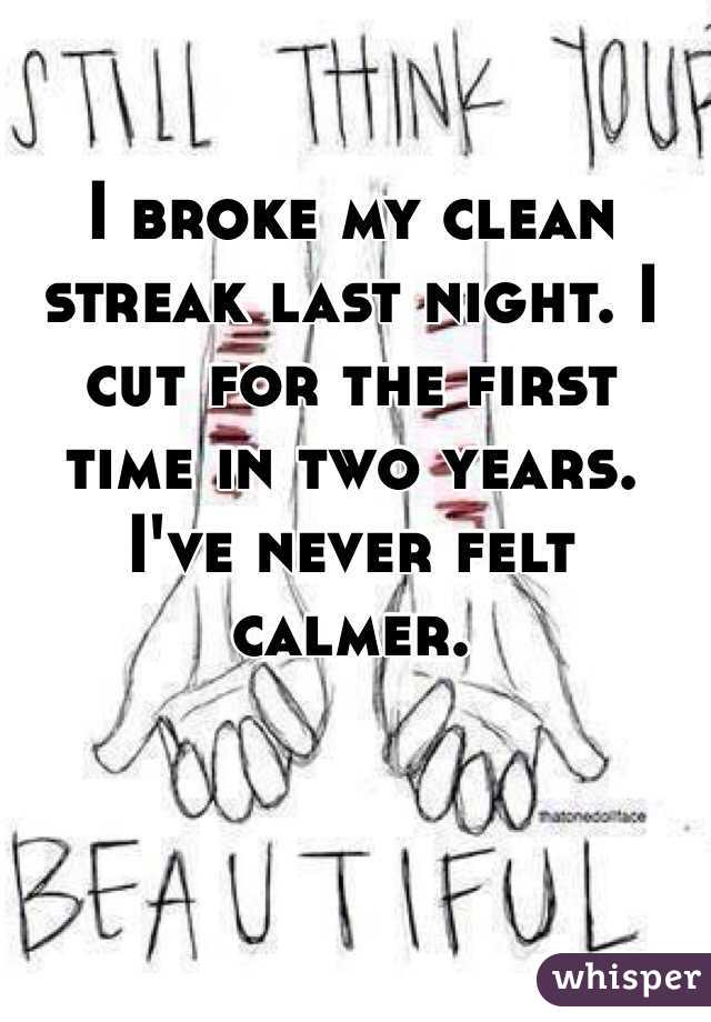 I broke my clean streak last night. I cut for the first time in two years. I've never felt calmer.
