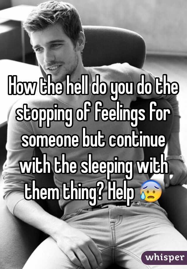 How the hell do you do the stopping of feelings for someone but continue with the sleeping with them thing? Help 😰