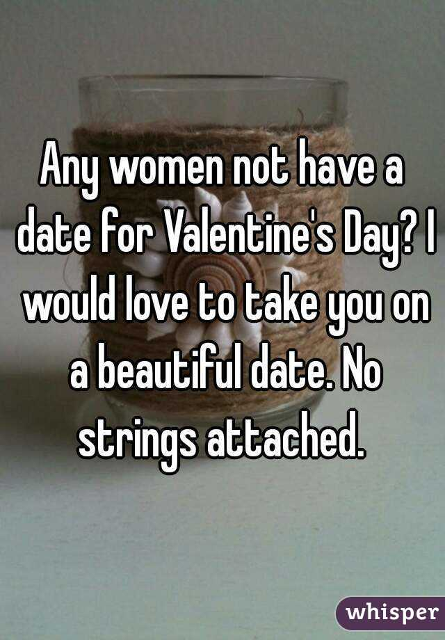 Any women not have a date for Valentine's Day? I would love to take you on a beautiful date. No strings attached.