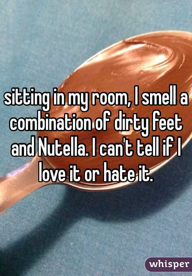 sitting in my room, I smell a combination of dirty feet and Nutella. I can't tell if I love it or hate it.