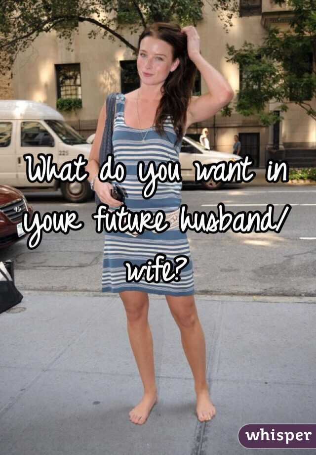 What do you want in your future husband/wife?