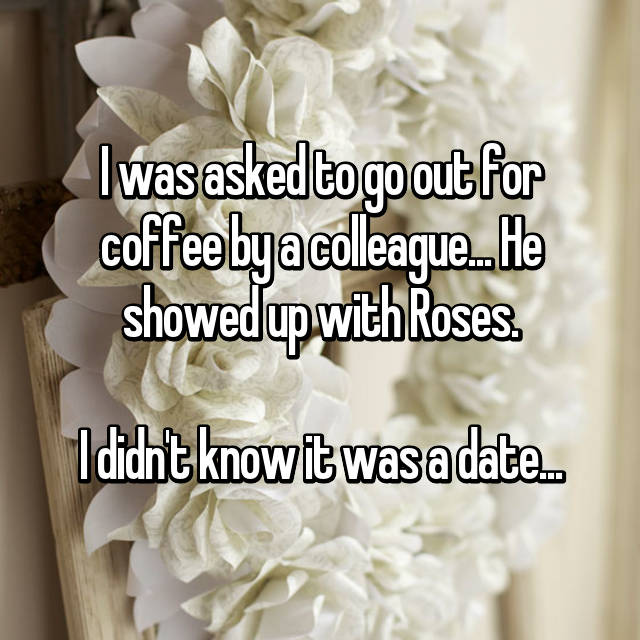 I was asked to go out for coffee by a colleague... He showed up with Roses.  I didn't know it was a date...