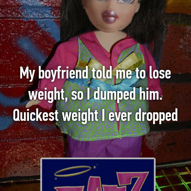 My boyfriend told me to lose weight, so I dumped him. Quickest weight I ever dropped