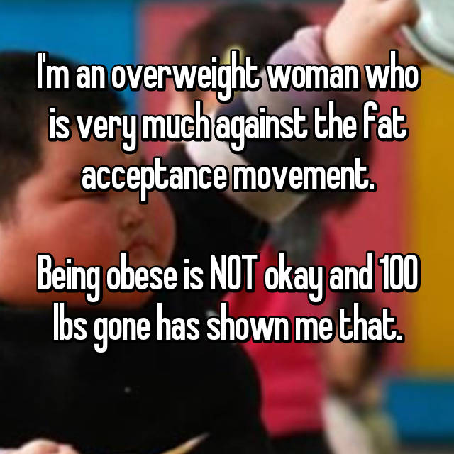I'm an overweight woman who is very much against the fat acceptance movement.  Being obese is NOT okay and 100 lbs gone has shown me that.