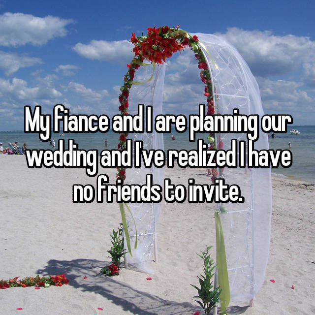 My fiance and I are planning our wedding and I've realized I have no friends to invite.