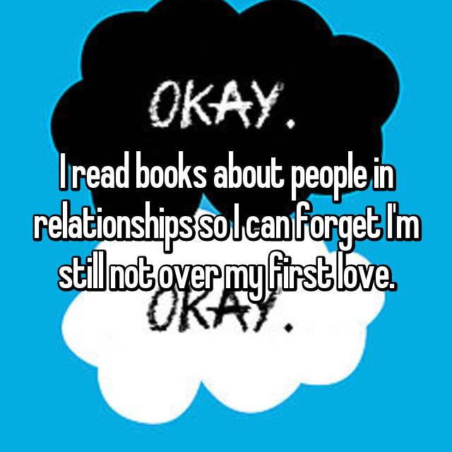 I read books about people in relationships so I can forget I'm still not over my first love.